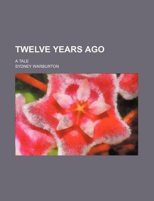 Twelve Years Ago; A Tale (Paperback): Sydney Warburton