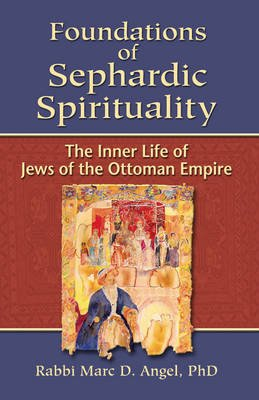 Foundations of Sephardic Spirituality - The Inner Life of Jews of the Ottoman Empire (Hardcover): Marc Angel