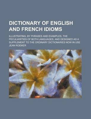 Dictionary of English and French Idioms; Illustrating, by Phrases and Examples, the Peculiarities of Both Languages, and...