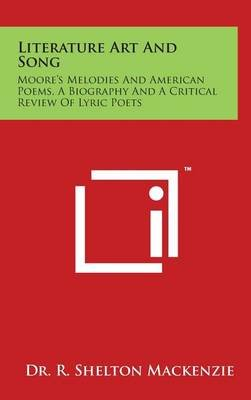 Literature Art and Song - Moore's Melodies and American Poems, a Biography and a Critical Review of Lyric Poets...