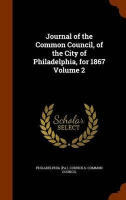 Journal of the Common Council, of the City of Philadelphia, for 1867 Volume 2 (Hardcover): Philadelphia (Pa ). Councils Common...