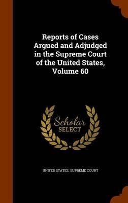 Reports of Cases Argued and Adjudged in the Supreme Court of the United States, Volume 60 (Hardcover): United States Supreme...