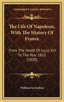 The Life of Napoleon, with the History of France - From the Death of Louis XVI to the Year 1821 (1830) (Hardcover): William...