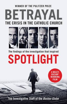 "Betrayal: The Crisis In The Catholic Church - The Investigation That Inspired ""Spotlight"" (Paperback, Main): The Investigative..."