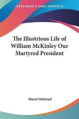 The Illustrious Life of William McKinley Our Martyred President (Paperback): Murat Halstead