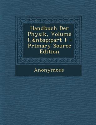 Handbuch Der Physik, Volume 1, Part 1 (German, Paperback, Primary Source): Anonymous