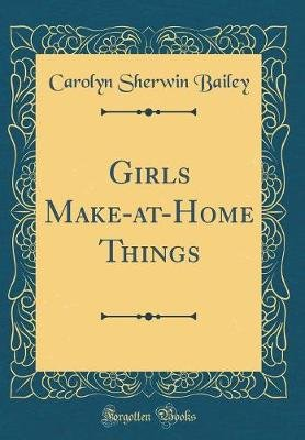 Girls Make-At-Home Things (Classic Reprint) (Hardcover): Carolyn Sherwin Bailey