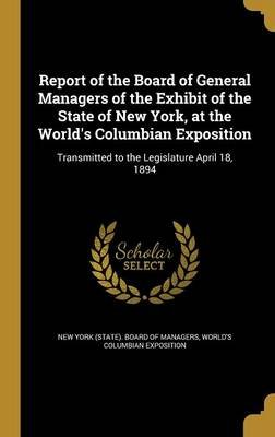 Report of the Board of General Managers of the Exhibit of the State of New York, at the World's Columbian Exposition -...