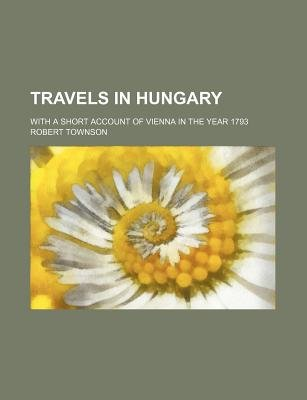 Travels in Hungary; With a Short Account of Vienna in the Year 1793 (Paperback): Robert Townson