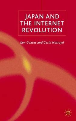Japan and the Internet Revolution (Hardcover): Ken S Coates, Carin Holroyd