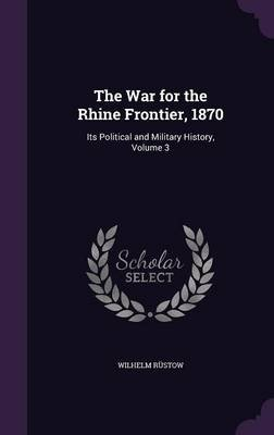 The War for the Rhine Frontier, 1870 - Its Political and Military History, Volume 3 (Hardcover): Wilhelm Rustow