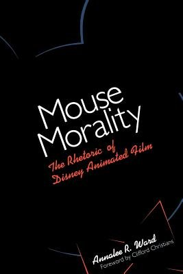 Mouse Morality - The Rhetoric of Disney Animated Film (Paperback, 1st ed): Annalee R Ward