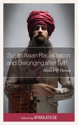 South Asian Racialization and Belonging After 9/11 - Masks of Threat (Electronic book text): Aparajita De