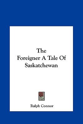 The Foreigner a Tale of Saskatchewan the Foreigner a Tale of Saskatchewan (Hardcover): Ralph Connor