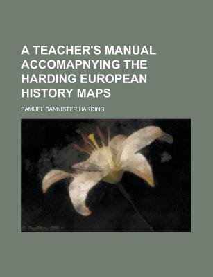 A Teacher's Manual Accomapnying the Harding European History Maps (Paperback): Us Government, Samuel Bannister Harding