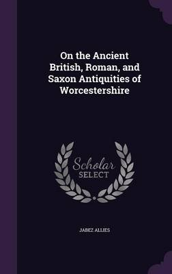 On the Ancient British, Roman, and Saxon Antiquities of Worcestershire (Hardcover): Jabez Allies
