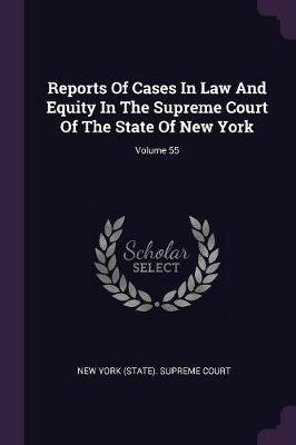 Reports of Cases in Law and Equity in the Supreme Court of the State of New York; Volume 55 (Paperback): New York (State)...