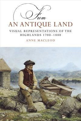 From an Antique Land - Visual Representations of the Highlands and Islands 1700-1880 (Paperback): Anne MacLeod