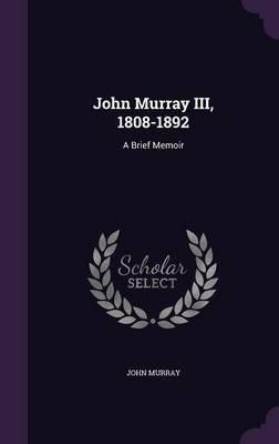 John Murray III, 1808-1892 - A Brief Memoir (Hardcover): John Murray