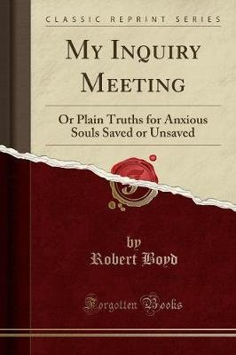 My Inquiry Meeting - Or Plain Truths for Anxious Souls Saved or Unsaved (Classic Reprint) (Paperback): Robert Boyd