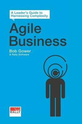 Agile Business - A Leader's Guide to Harnessing Complexity (Paperback): Bob Gower