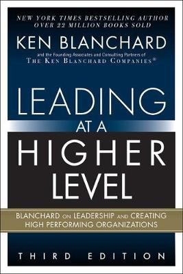 Leading at a Higher Level - Blanchard on Leadership and Creating High Performing Organizations (Hardcover, 3rd Edition): Ken...