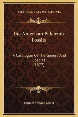 The American Paleozoic Fossils - A Catalogue of the Genera and Species (1877) (Hardcover): Samuel Almond Miller