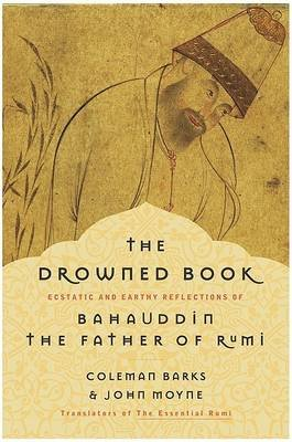 The Drowned Book - Ecstatic and Earthy Reflections of Bahauddin, the Father of Rumi (Paperback): Coleman Barks, John Moyne