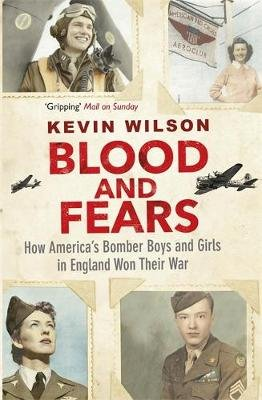 Blood and Fears - How America's Bomber Boys and Girls in England Won their War (Paperback): Kevin Wilson