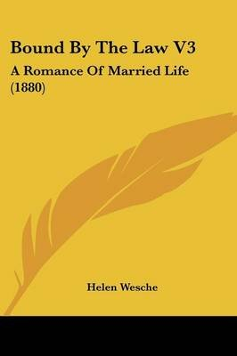Bound by the Law V3 - A Romance of Married Life (1880) (Paperback): Helen Wesche