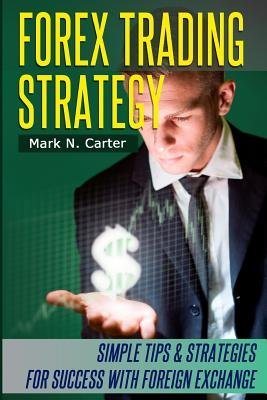 Forex Trading Strategy - Simple Tips and Strategies for Success with Foreign Exchange (Paperback): Mark N. Carter