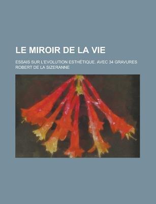 Le Miroir de La Vie; Essais Sur L'Evolution Esthetique. Avec 34 Gravures (Paperback): Us Government, Robert de la Sizeranne
