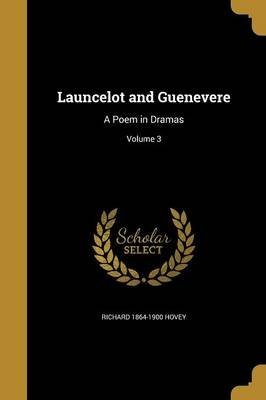 Launcelot and Guenevere - A Poem in Dramas; Volume 3 (Paperback): Richard 1864-1900 Hovey