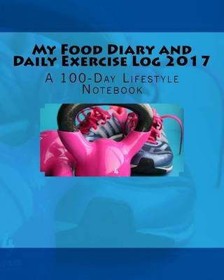 my food diary and daily exercise log 2017 a 100 day lifestyle
