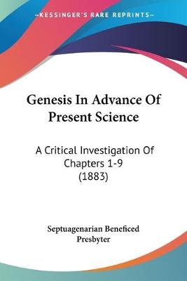 Genesis in Advance of Present Science - A Critical Investigation of Chapters 1-9 (1883) (Paperback): Beneficed Presbyter...
