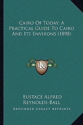 Cairo of Today; A Practical Guide to Cairo and Its Environs (1898) (Paperback): Eustace Alfred Reynolds-Ball