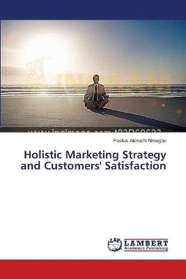 Holistic Marketing Strategy and Customers' Satisfaction (Paperback): Nmegbu Festus Aleruchi