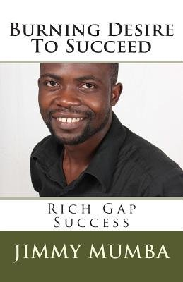 Burning Desire To Succeed - Rich Gap Success (Paperback): Jimmy Mumba