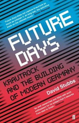 Future Days - Krautrock and the Building of Modern Germany (Paperback): David Stubbs