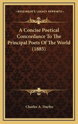 A Concise Poetical Concordance to the Principal Poets of the World (1885) (Hardcover): Charles A. Durfee