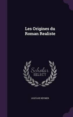 Les Origines Du Roman Realiste (Hardcover): Gustave Reynier