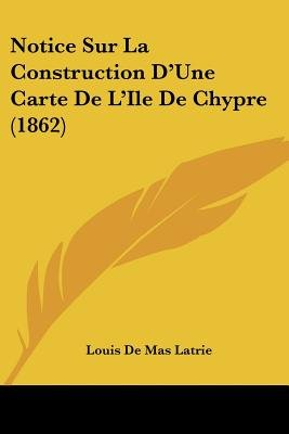Notice Sur La Construction D'Une Carte de L'Ile de Chypre (1862) (English, French, Paperback): Louis De Maslatrie