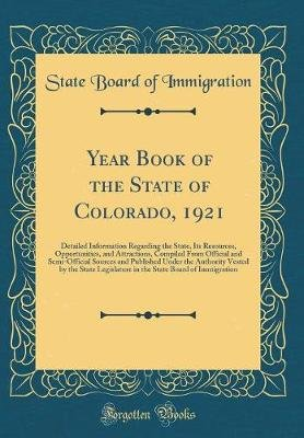 Year Book of the State of Colorado, 1921 - Detailed Information Regarding the State, Its Resources, Opportunities, and...