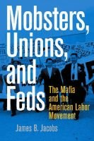 Mobsters, Unions, and Feds - The Mafia and the American Labor Movement (Hardcover, New): James B. Jacobs