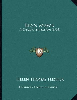 Bryn Mawr - A Characterization (1905) (Paperback): Helen Thomas Flexner