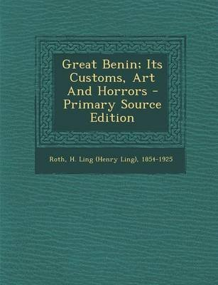 Great Benin; Its Customs, Art and Horrors - Primary Source Edition (Paperback): H. Ling (Henry Ling) 1854-1925 Roth