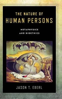 The Nature of Human Persons - Metaphysics and Bioethics (Hardcover): Jason T. Eberl