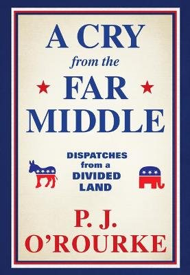 A Cry from the Far Middle - Dispatches from a Divided Land (Hardcover): P.J O'Rourke