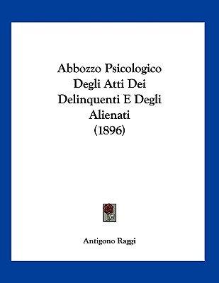 Abbozzo Psicologico Degli Atti Dei Delinquenti E Degli Alienati (1896) (Italian, Paperback): Antigono Raggi