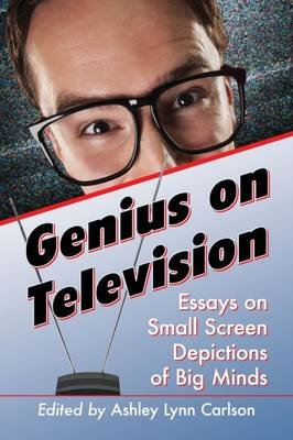 Genius on Television - Essays on Small Screen Depictions of Big Minds (Paperback): Ashley Lynn Carlson